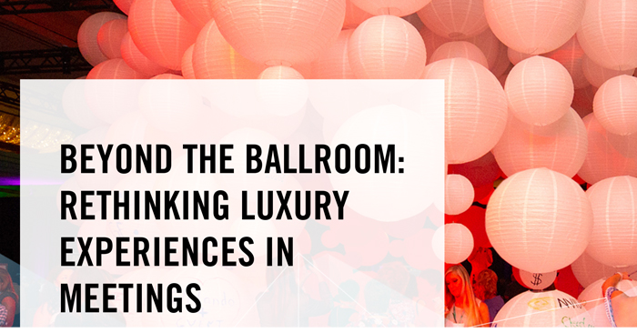 Beyond_the_ballroom_rethinking_luxury_experiences_in_meetings